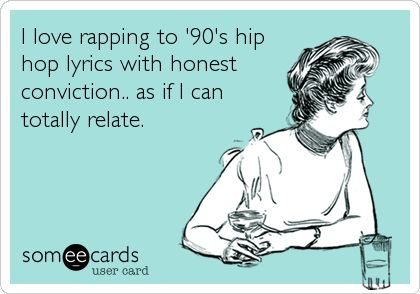 I love rapping to '90's hip hop lyrics with honest conviction.. as if I can totally relate.