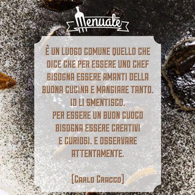 E' un luogo comune quello che dice che per essere uno chef bisogna essere amanti della buona cucina e mangiare tanto. Io li smentisco. Per essere un buon cuoco bisogna essere creativi e curiosi. E osservare attentamente. Carlo #Cracco