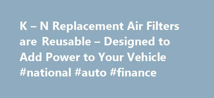 K – N Replacement Air Filters are Reusable – Designed to Add Power to Your Vehicle #national #auto #finance http://auto.remmont.com/k-n-replacement-air-filters-are-reusable-designed-to-add-power-to-your-vehicle-national-auto-finance/  #auto air filters # K N Replacement Air Filters Designed to Increase Horsepower Easy to Install Drop-in Design Reusable Air Filter Media Million Mile Limited Warranty Lasts up to 50,000 Miles Between Servicing Automotive Air Filters K N automotive replacement…