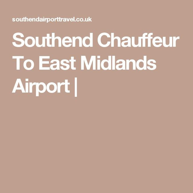 Southend Chauffeur To East Midlands Airport |
