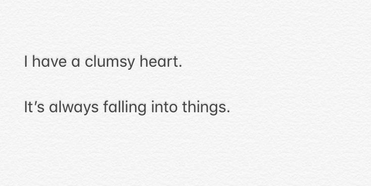 I have a clumsy heart.