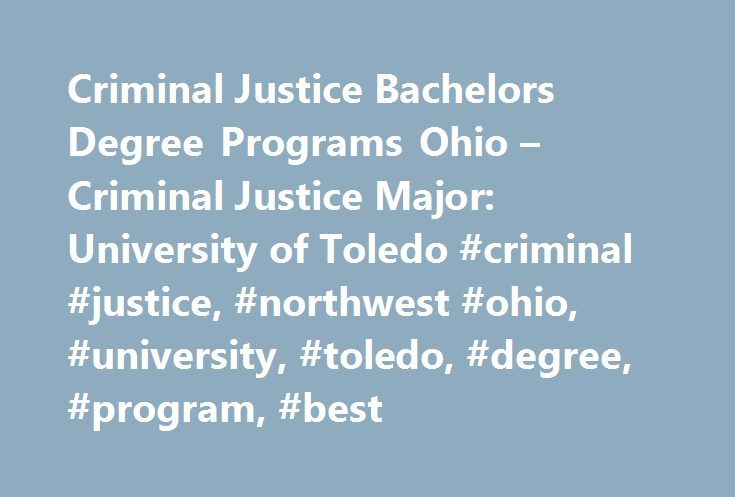 Criminal Justice Bachelors Degree Programs Ohio – Criminal Justice Major: University of Toledo #criminal #justice, #northwest #ohio, #university, #toledo, #degree, #program, #best http://tennessee.remmont.com/criminal-justice-bachelors-degree-programs-ohio-criminal-justice-major-university-of-toledo-criminal-justice-northwest-ohio-university-toledo-degree-program-best/  # Criminal Justice Criminal Justice Bachelor s Degree Overview Police work. Forensics. Corrections. Law. UToledo s criminal…