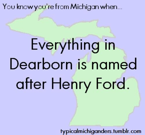 Tis true! Except my high school was named after his son..... and the Ford Estate is right next to U of M -D, my current school.