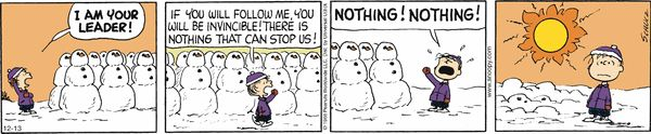 Peanuts Comic Strip, December 13, 2013 on GoComics.com (Hilarious. Personally I love it when this happens to my car. It means I don't even have to bother cleaning it off. That happened to me today actually. Six inches yesterday. Car completely clean today.)