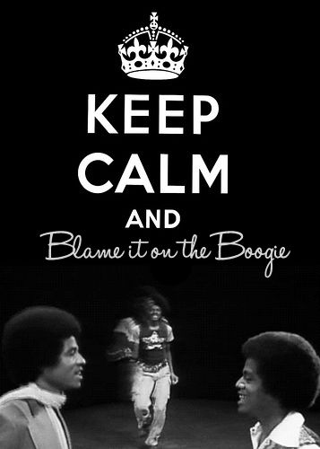 Keep Calm and Blame It On The Boogie (Jackie Jackson, Michael Jackson, and Marlon Jackson)