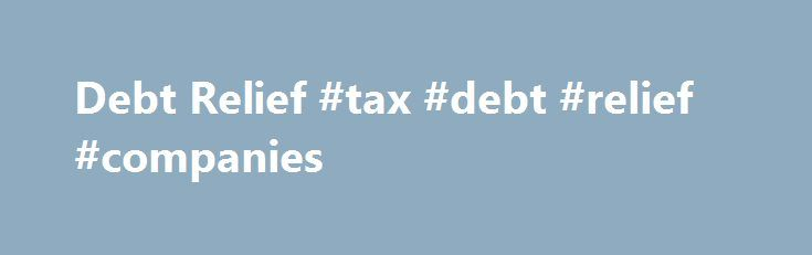 Debt Relief #tax #debt #relief #companies http://tanzania.nef2.com/debt-relief-tax-debt-relief-companies/  # Debt Relief DEFINITION of 'Debt Relief' The reorganization of debt in any shape or form, so as to provide the indebted party with a measure of relief, either fully or partially, from a huge debt burden. Debt relief can take a number of forms: reducing the outstanding principal amount (either partly or fully), lowering the interest rate on loans due, extending the term of the loan and…