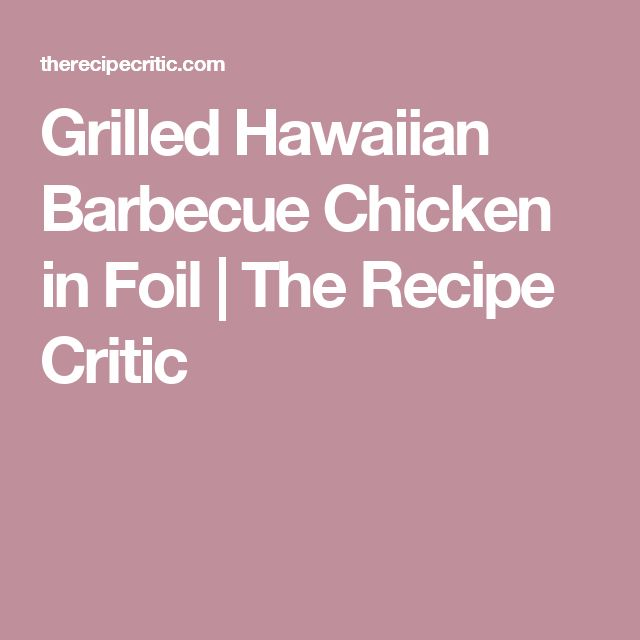 Grilled Hawaiian Barbecue Chicken in Foil | The Recipe Critic