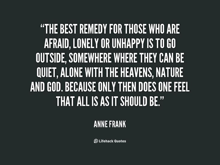 The best remedy for those who are afraid, lonely or unhappy is to go outside, somewhere where they can be quiet, alone with the heavens, nature and God. Because only then does one feel that all is as it should be. -- Anne Frank\nMore great Anne Frank quotes at quotes.lifehack.org/by-author/anne-frank/