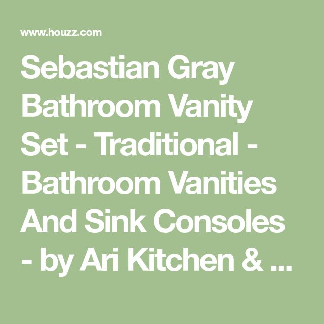 Sebastian Gray Bathroom Vanity Set - Traditional - Bathroom Vanities And Sink Consoles - by Ari Kitchen & Bath