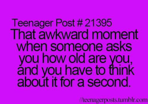 Teenager Post #21395- That awkward moment when someone asks you how old you, and you have to think about it for a second.