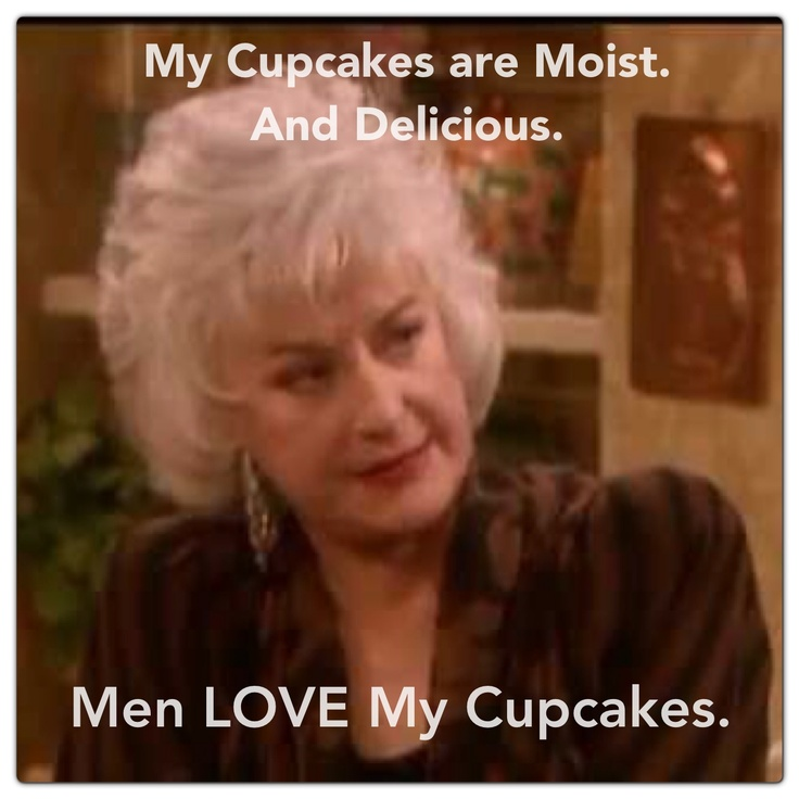 Men love Dorothy's cupcakes. Golden Girls (Bea Arthur).
