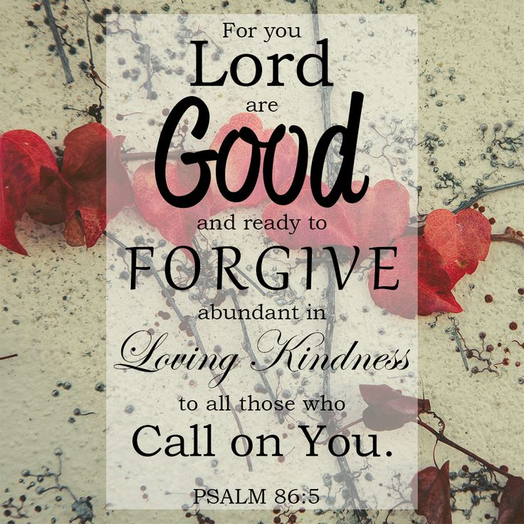 """Free Bible Verse Downloads for Printing and Sharing! bibleversestogo.com   """"For you, Lord, are good, and ready to forgive; abundant in loving kindness to all those who call on you."""" Psalm 86:5 #verseoftheday #DailyBibleVerse #Scripture #scriptureart #BibleVerse #bibleverses #bibleverseoftheday #Jesus #Christian #truth #Godlovesyou #life"""
