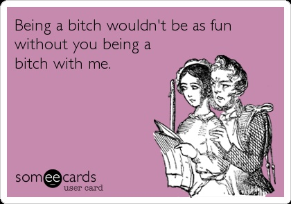 Being a bitch wouldn't be as fun without you being a bitch with me.