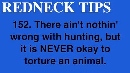 This isn't even a redneck tip....It's never okay to torture an animal...No matter who you are!
