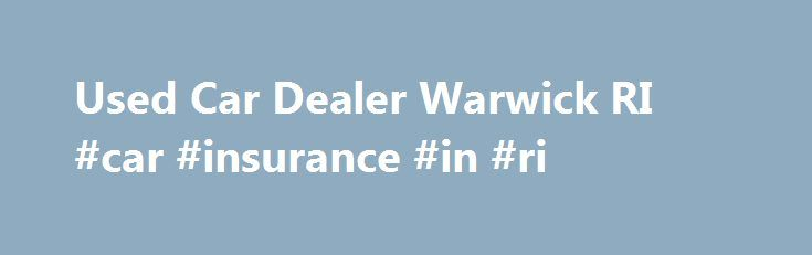 Used Car Dealer Warwick RI #car #insurance #in #ri http://zambia.nef2.com/used-car-dealer-warwick-ri-car-insurance-in-ri/  # Balise Nissan of Warwick Featured NEW Model Inventory Search USED Vehicles All Used Vehicles Search Balise Certified Pre-Owned Used Nissan Vehicles Used Cars Under $15,000 Certified Used Vehicles Nissan Certified Used Program Live Market Pricing Research & Tools Specials & Incentives Finance Center Special Programs Auto Service Auto Service Center Schedule a Service…
