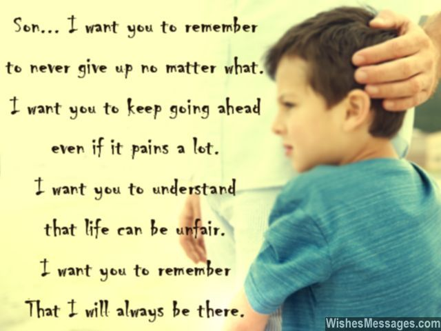 Son... I want you to remember, to never give up no matter what. I want you to keep going ahead, even if it pains a lot. I want you to understand, that life can be unfair. I want you to remember, that I will always be there. via WishesMessages.com