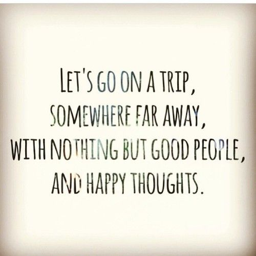 Let's go on a trip, somewhere far away, with nothing but good people and happy thoughts. #JustAway #Travel #Quotes