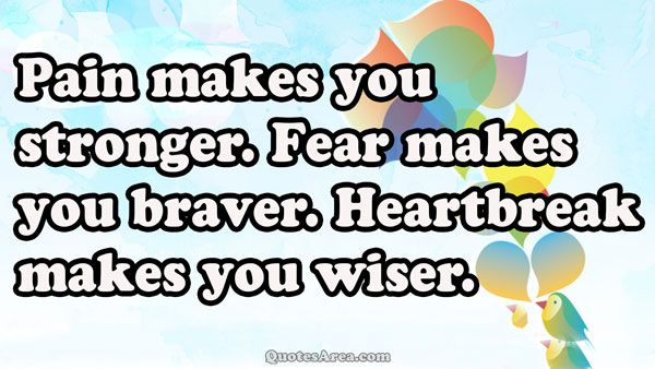 Pain makes you stronger. Fear makes you braver. Heartbreak makes you wiser #quotes