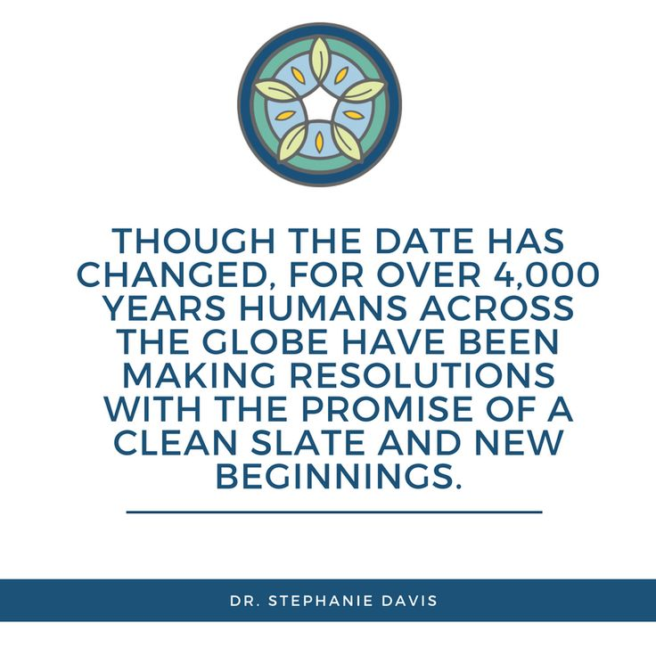 Though the date has changed, for over 4,000 years humans across the globe have been making resolutions with the promise of a clean slate and new beginnings. - Dr. Stephanie Davis