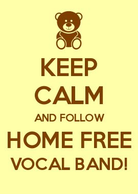 KEEP CALM AND FOLLOW HOME FREE VOCAL BAND!