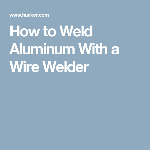 How to Weld Aluminum With a Wire Welder