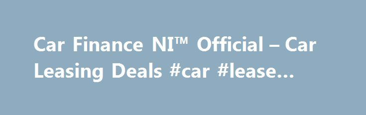 Car Finance NI™ Official – Car Leasing Deals #car #lease #offers http://lease.nef2.com/car-finance-ni-official-car-leasing-deals-car-lease-offers/  Car Finance NI Search van offers Welcome to Car Finance NI we specialise in all types of car finance such as PCP, HP, Finance Lease Outright Purchase, but in particular car leasing, van leasing, vehicle leasing and contract hire in the UK. We can cater for all needs and arrange suitable finance for the private individual, business or even if you…