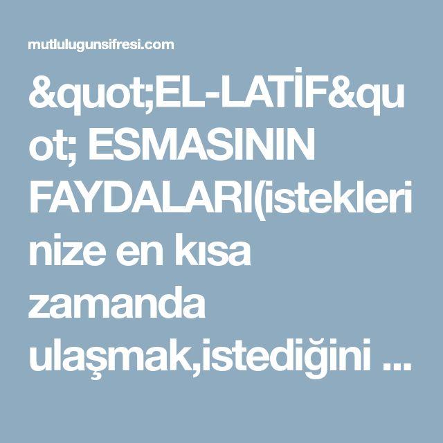 """""""EL-LATİF"""" ESMASININ FAYDALARI(isteklerinize en kısa zamanda ulaşmak,istediğini elde etmek)"""