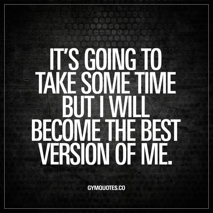 It's going to take some time but I will become the best version of me. - You know it's going to take some time. But you KNOW you will make it. #nevergiveup #bestrong