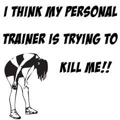 I think my personal trainer is trying to kill me!!