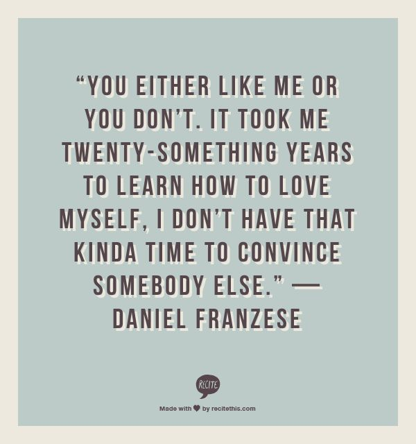 """You either like me or you don't. It took me twenty-something years to learn how to love myself, I don't have that kinda time to convince somebody else."" — Daniel Franzese"