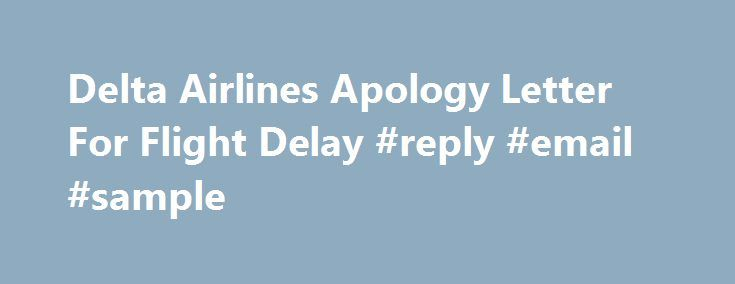 Delta Airlines Apology Letter For Flight Delay #reply #email #sample http://reply.remmont.com/delta-airlines-apology-letter-for-flight-delay-reply-email-sample/  Delta Airlines apology letter for flight delay I experienced a flight delay on February 21, 2011 flying on Delta Airlines from Atlanta to Chicago. The delay was the results of two events: 1. An equipment problem. It was announced as a fuel leak. 2. Weather conditions in the Chicago and the Mid West created flight […]