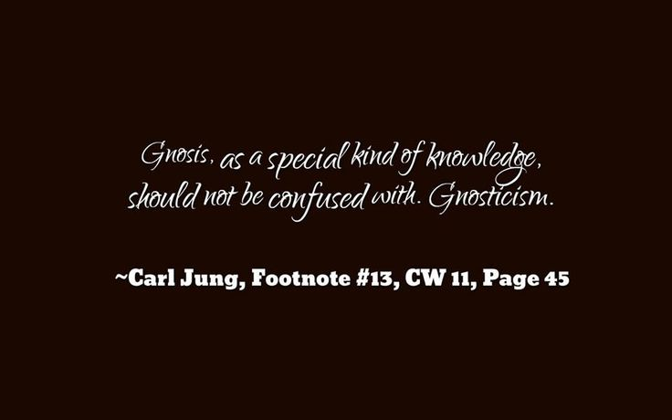 "Gnosis, as a special kind of knowledge, should not be confused with. ""Gnosticism."" ~Carl Jung, Footnote #13, Psychology and Religion, Page 45."
