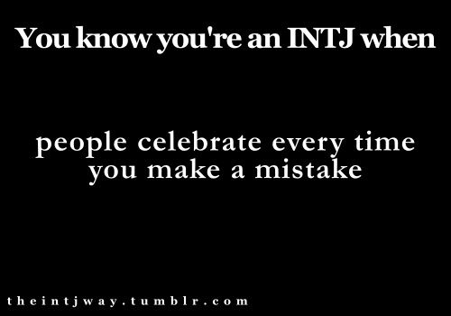 INTJ - I HATE THAT!!!!!!!!!!!!!!!!!!!!!!!!!!!!!!!!!!!!!!!!!!!!! (You do realize the more often you celebrate my mistakes, the more focused I will become on not making any...)