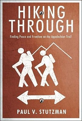 Hiking Through: Finding Peace and Freedom on the Appalachian Trail by Paul Stutzman.