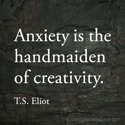 Anxiety is the handmaiden of creativity. (TS Eliot) BOY IS THAT THE TRUTH.
