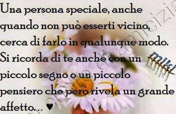 Una persona speciale,anche quando non puo' esserti vicino,cerca di farlo in qualunque modo.Si ricorda di te anche con un piccolo segno un piccolo pensiero che pero' rivela un grande affetto....