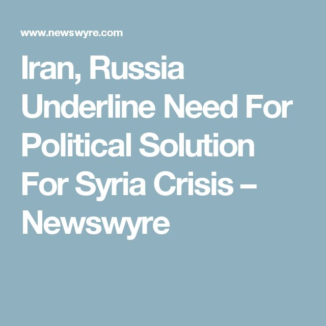 Iran, Russia Underline Need For Political Solution For Syria Crisis – Newswyre