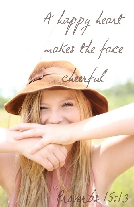 Proverbs 15:13 ~ A happy heart makes the face cheerful...