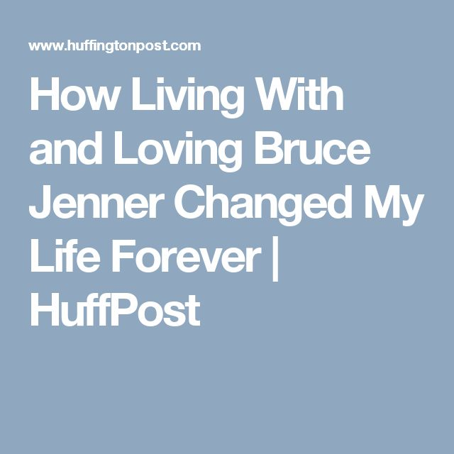 How Living With and Loving Bruce Jenner Changed My Life Forever | HuffPost