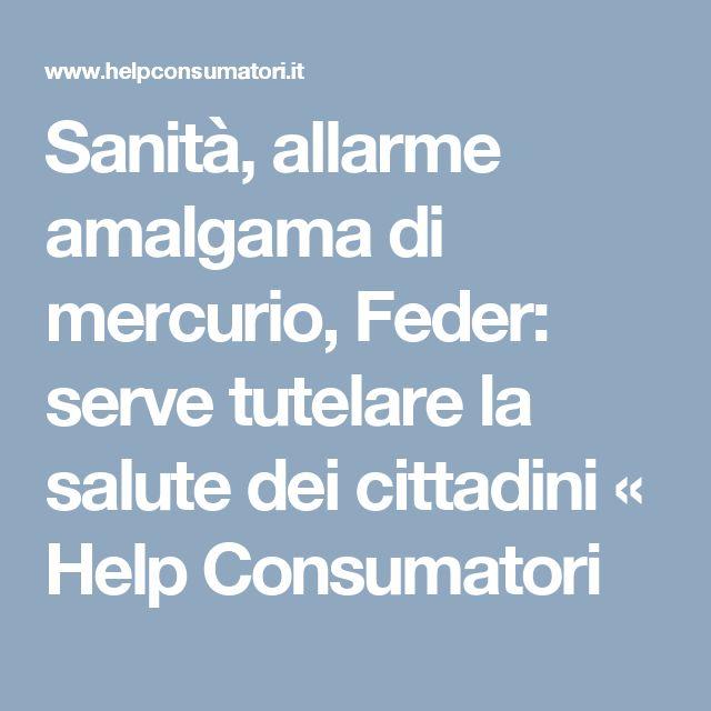 Sanità, allarme amalgama di mercurio, Feder: serve tutelare la salute dei cittadini «  Help Consumatori