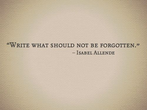 """Write what should not be forgotten"" -Isabel Allende"