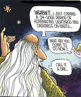 """WHEW!! I just created a 24-hour period of alternating light and dark on Earth."" ""What are you going to do now?"" ""Call it a day."" Bible humor"
