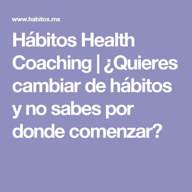 Hábitos Health Coaching   ¿Quieres cambiar de hábitos y no sabes por donde comenzar?