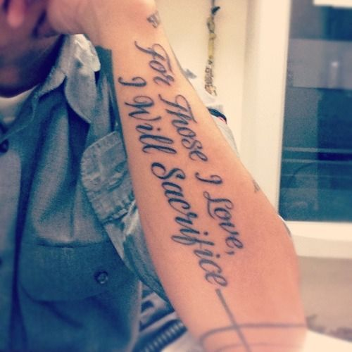 """""""For Those I Love, I Will Sacrifice"""" ...great quote tattoo on man's arm"""