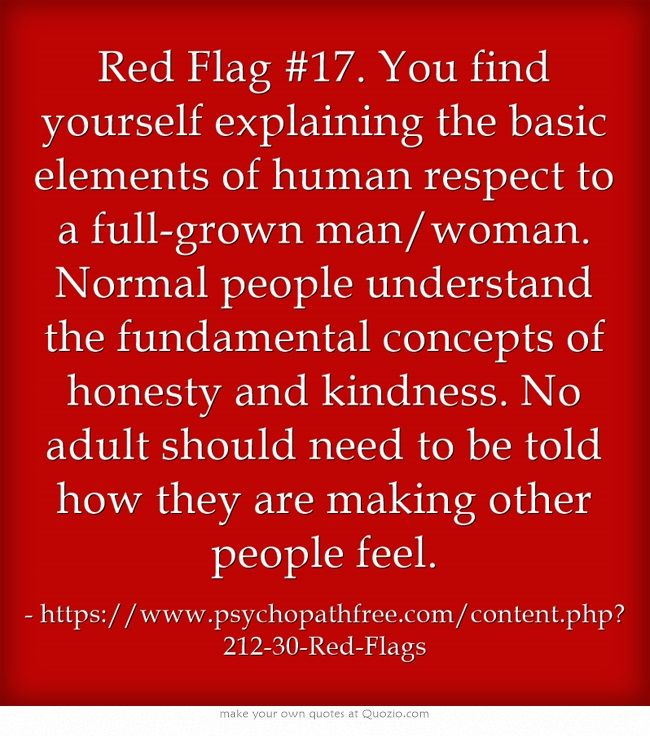 Red Flag #17. You find yourself explaining the basic elements of human respect to a full-grown man/woman. Normal people understand the fundamental concepts of honesty and kindness. No adult should need to be told how they are making other people feel.
