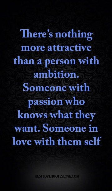 There's nothing more attractive than a person with ambition. Someone with passion who knows what they want. Someone in love with them self