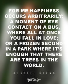 For me happiness occurs arbitrarily: a moment of eye contact on a bus, where all at once you fall in love; or a frozen second in a park where it�s enough that there are trees in the world. � Russell Brand