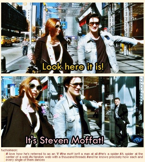 Moffat isn't a man at all. He's a spider. A spider at the center of a web. A fandom web with a thousand threads and he knows precisely how each and every single one of them dances.<<< gah so true