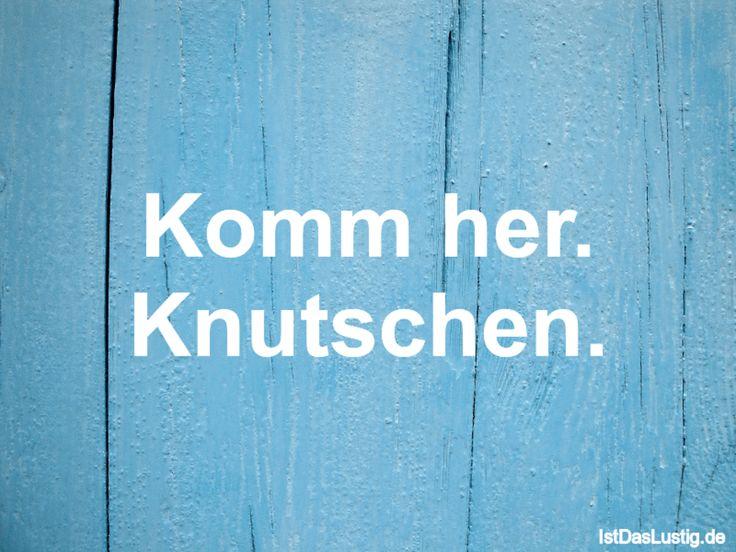 Komm her. Knutschen. ... gefunden auf https://www.istdaslustig.de/spruch/1764 #lustig #sprüche #fun #spass