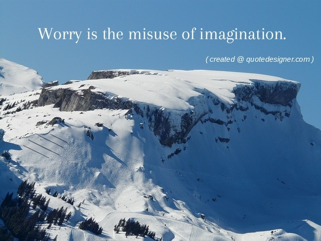 Worry is the misuse of imagination.
